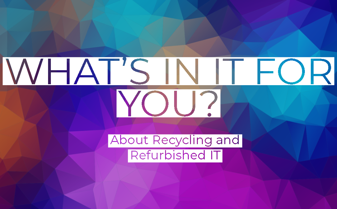 Recycling and Refurbished IT –  What's in it for you?